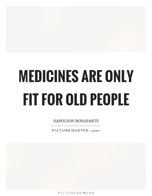 Medicines are only fit for old people Picture Quote #1