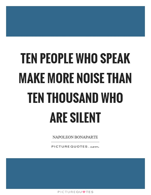 Ten people who speak make more noise than ten thousand who are silent Picture Quote #1
