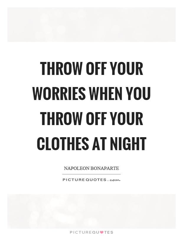 Throw off your worries when you throw off your clothes at night Picture Quote #1