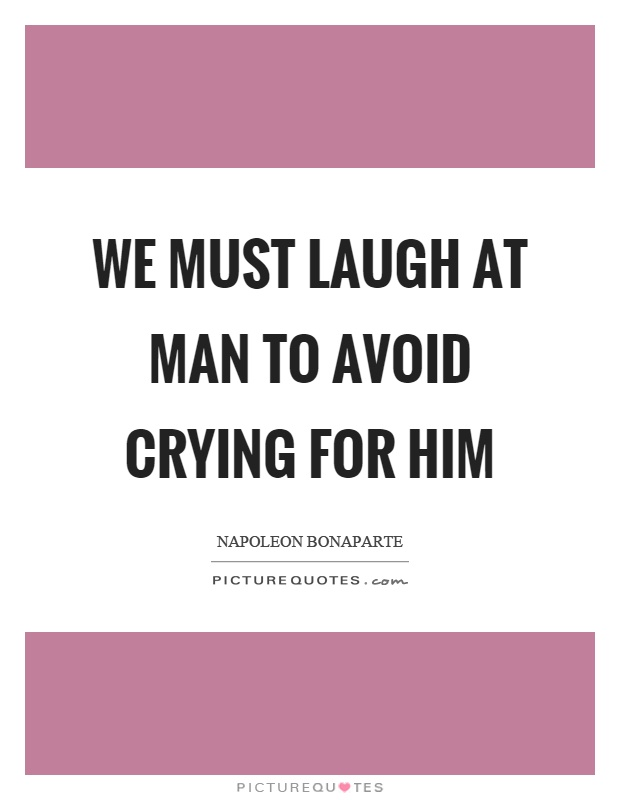 We must laugh at man to avoid crying for him Picture Quote #1