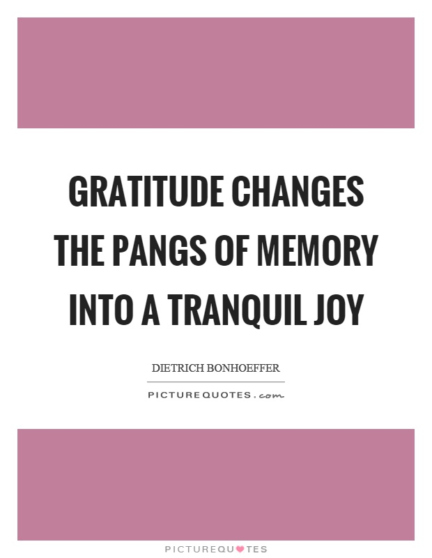 Gratitude changes the pangs of memory into a tranquil joy Picture Quote #1