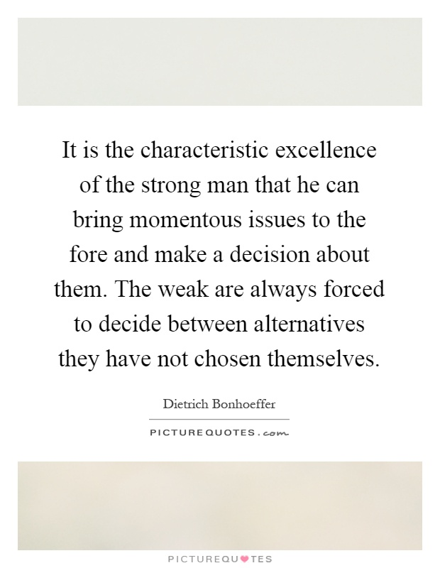 It is the characteristic excellence of the strong man that he can bring momentous issues to the fore and make a decision about them. The weak are always forced to decide between alternatives they have not chosen themselves Picture Quote #1