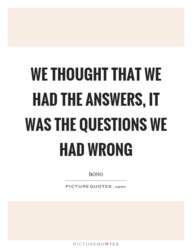 We thought that we had the answers, it was the questions we had wrong Picture Quote #1