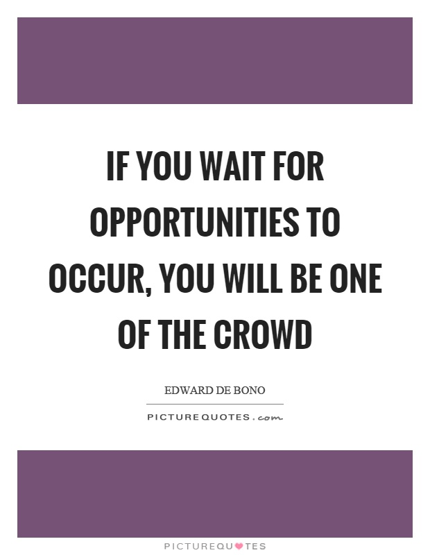 If you wait for opportunities to occur, you will be one of the crowd Picture Quote #1