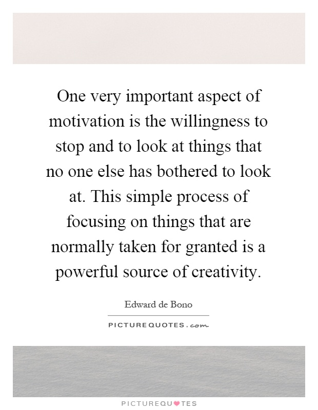 One very important aspect of motivation is the willingness to stop and to look at things that no one else has bothered to look at. This simple process of focusing on things that are normally taken for granted is a powerful source of creativity Picture Quote #1