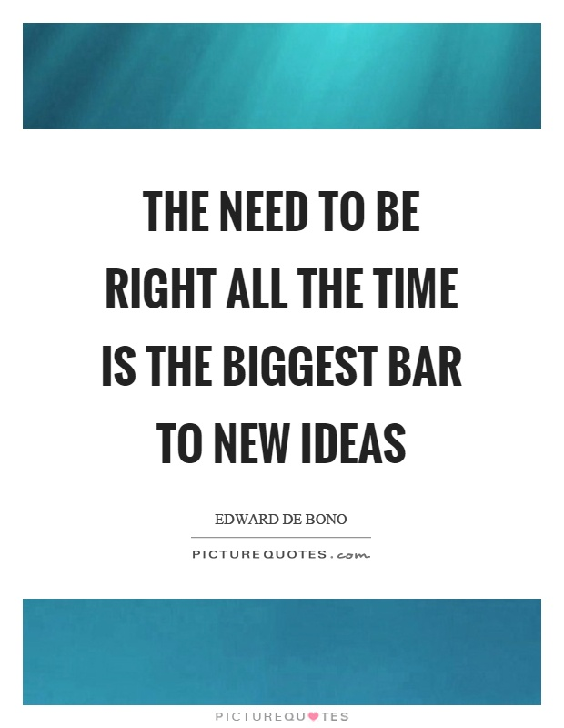 The need to be right all the time is the biggest bar to new ideas Picture Quote #1