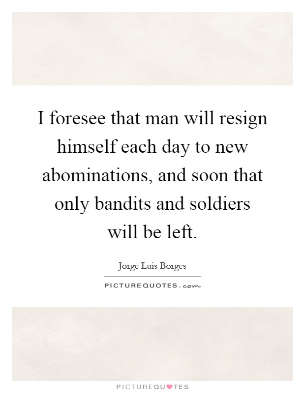 I foresee that man will resign himself each day to new abominations, and soon that only bandits and soldiers will be left Picture Quote #1