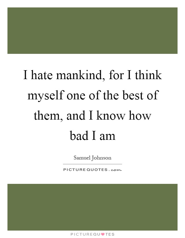 I hate mankind, for I think myself one of the best of them, and I know how bad I am Picture Quote #1