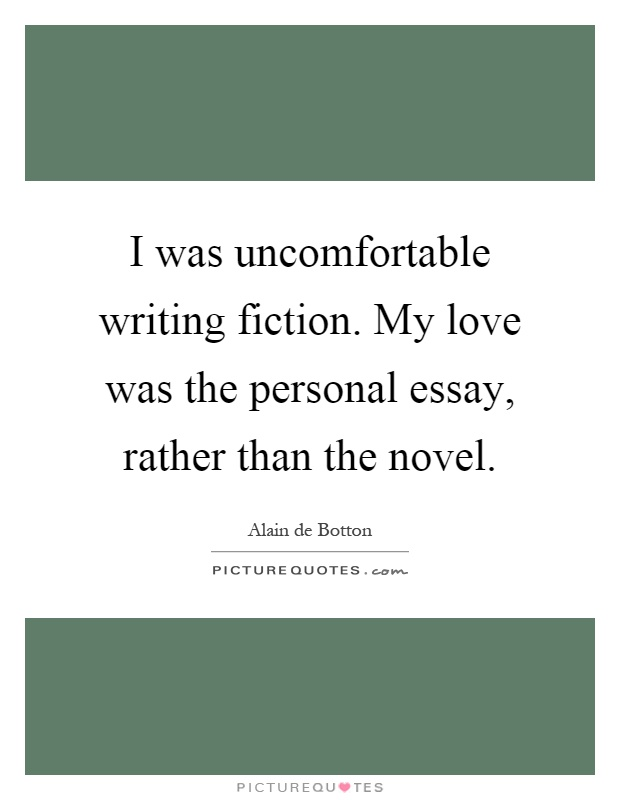 I was uncomfortable writing fiction. My love was the personal essay, rather than the novel Picture Quote #1