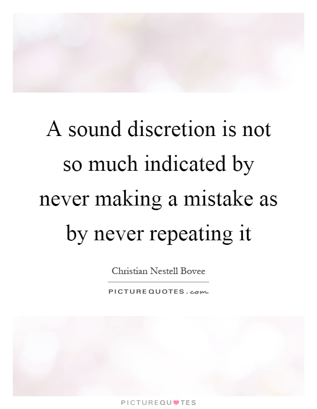 A sound discretion is not so much indicated by never making a mistake as by never repeating it Picture Quote #1