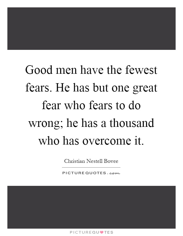 Good men have the fewest fears. He has but one great fear who fears to do wrong; he has a thousand who has overcome it Picture Quote #1