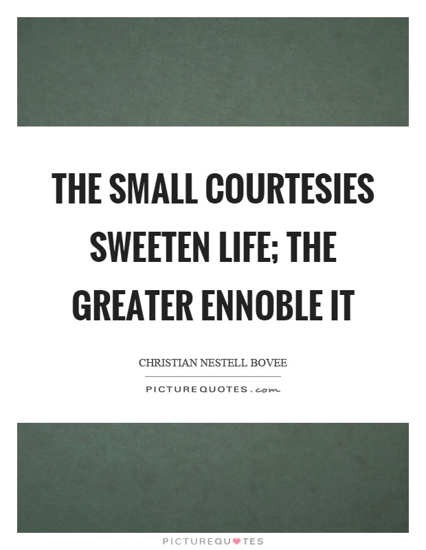 essay on small courtesies sweeten life Learn to enjoy every minute of your life be happy now don't wait for something outside of yourself to make you happy in the future think how really precious is the time you have to spend, whether it's at work or with your family.
