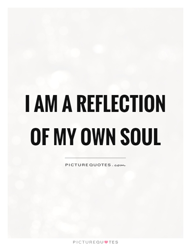 Reflection Quotes I Am A Reflection Of My Own Soul  Picture Quotes