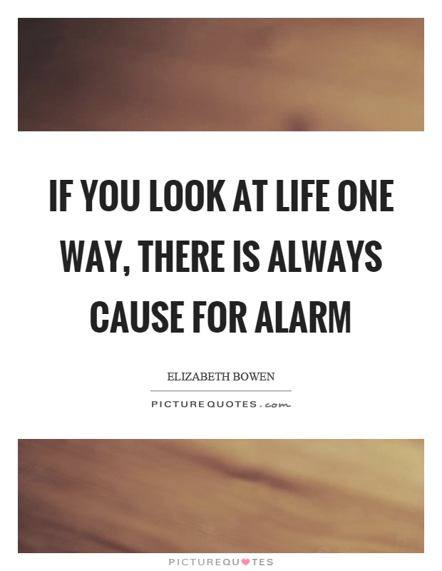 If you look at life one way, there is always cause for alarm Picture Quote #1
