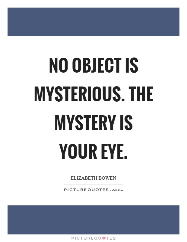 No object is mysterious. The mystery is your eye Picture Quote #1