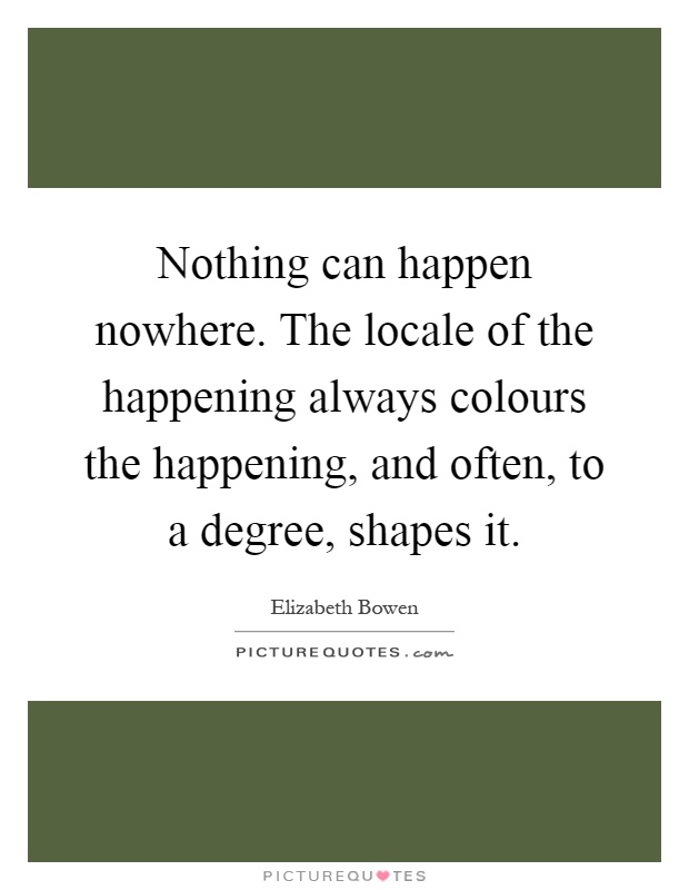 Nothing can happen nowhere. The locale of the happening always colours the happening, and often, to a degree, shapes it Picture Quote #1