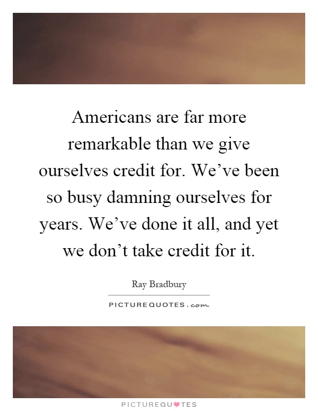 Americans are far more remarkable than we give ourselves credit for. We've been so busy damning ourselves for years. We've done it all, and yet we don't take credit for it Picture Quote #1