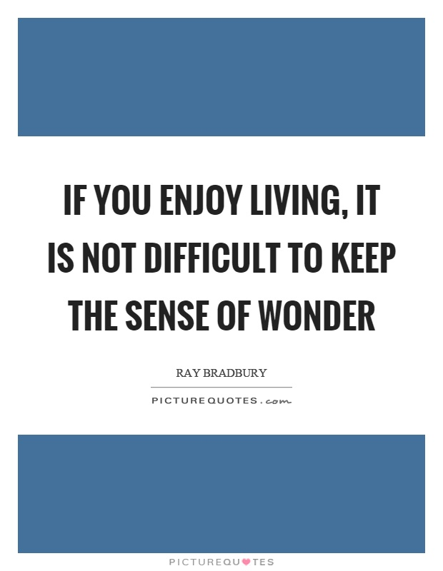 If you enjoy living, it is not difficult to keep the sense of wonder Picture Quote #1