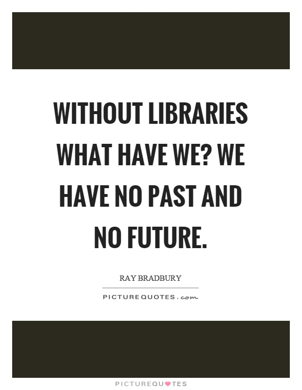 Without libraries what have we? We have no past and no future Picture Quote #1