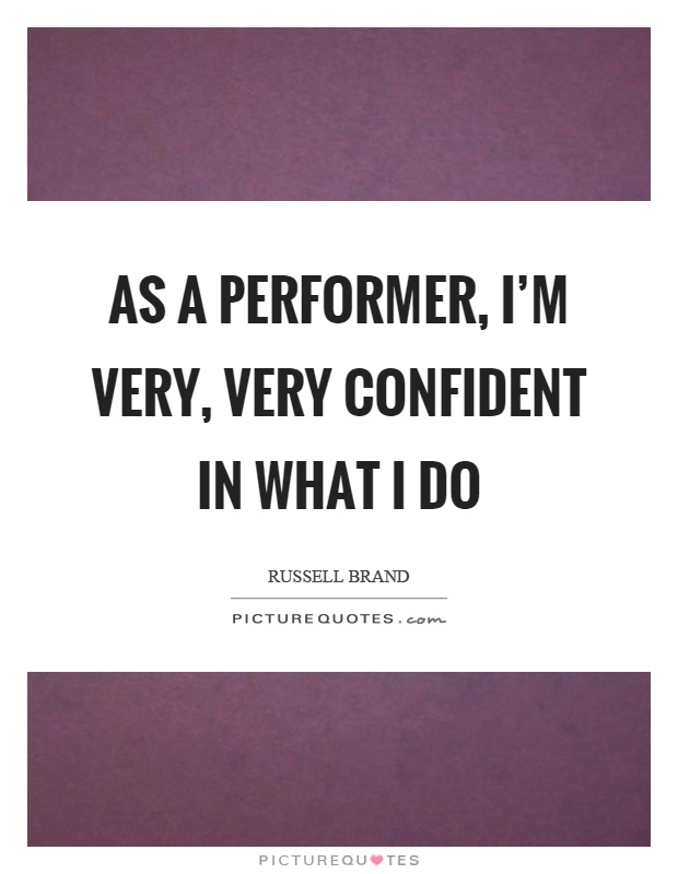 As a performer, I'm very, very confident in what I do Picture Quote #1