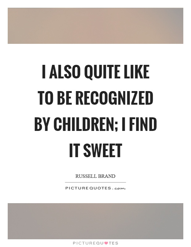 I also quite like to be recognized by children; I find it sweet Picture Quote #1