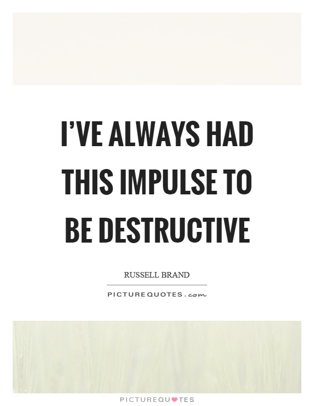 I've always had this impulse to be destructive Picture Quote #1