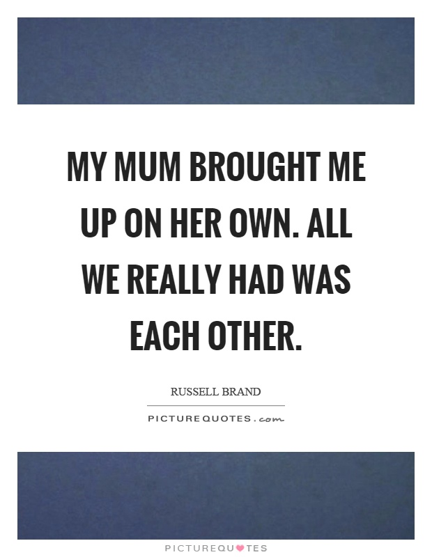 My mum brought me up on her own. All we really had was each other Picture Quote #1