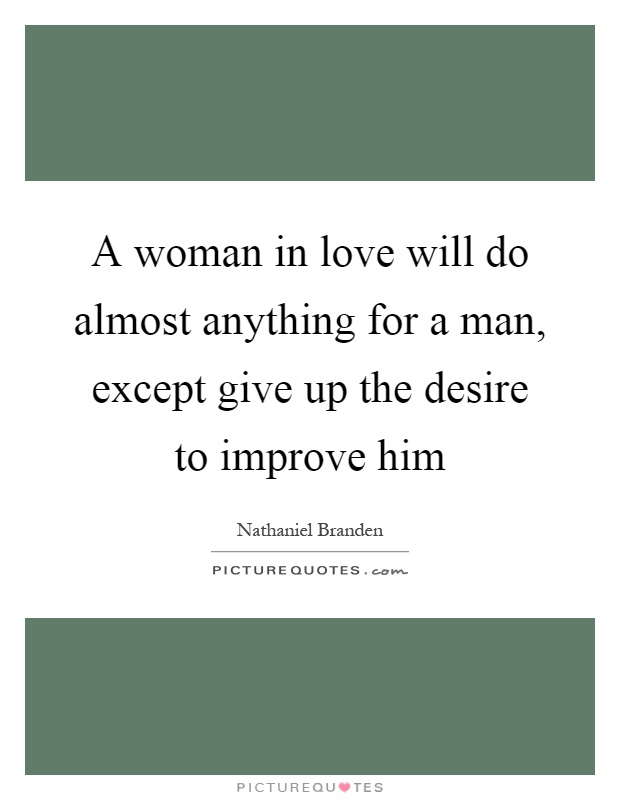 A woman in love will do almost anything for a man, except give up the desire to improve him Picture Quote #1