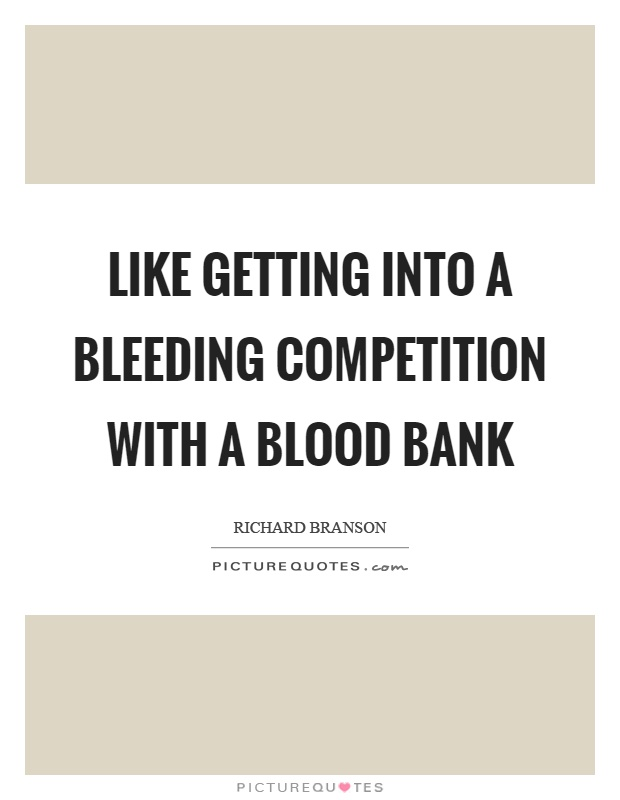 Like getting into a bleeding competition with a blood bank Picture Quote #1