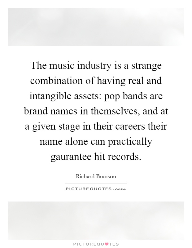 The music industry is a strange combination of having real and intangible assets: pop bands are brand names in themselves, and at a given stage in their careers their name alone can practically gaurantee hit records Picture Quote #1