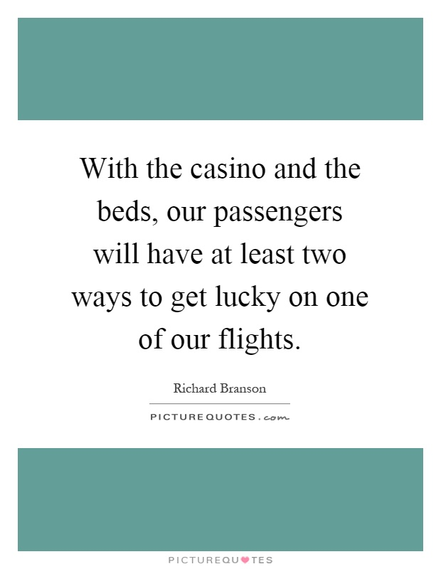 With the casino and the beds, our passengers will have at least two ways to get lucky on one of our flights Picture Quote #1