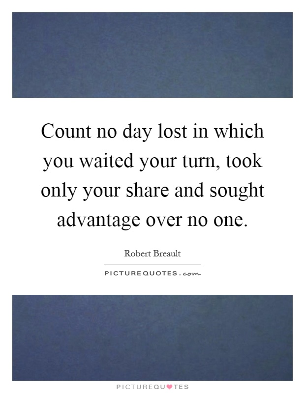 Count no day lost in which you waited your turn, took only your share and sought advantage over no one Picture Quote #1