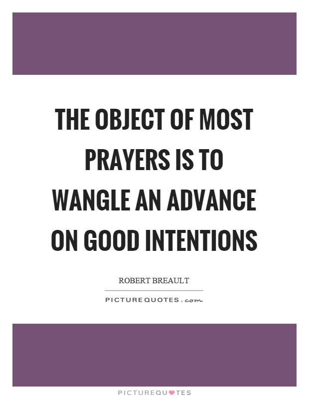 The object of most prayers is to wangle an advance on good intentions Picture Quote #1