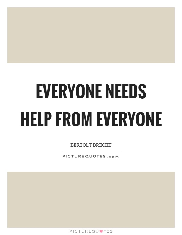 Everyone needs help from everyone Picture Quote #1