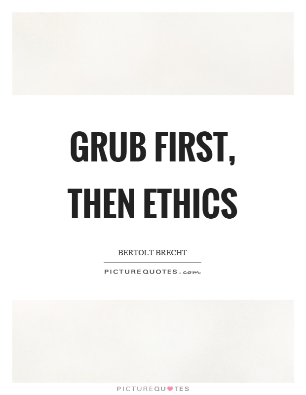 Grub first, then ethics Picture Quote #1