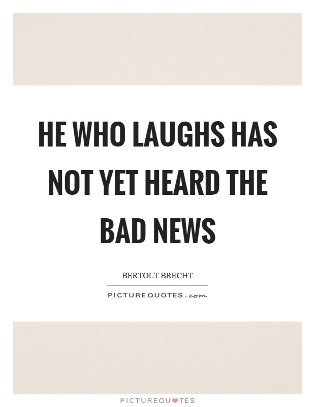 He who laughs has not yet heard the bad news Picture Quote #1