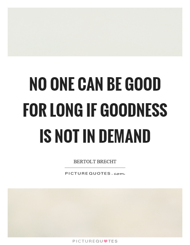 No one can be good for long if goodness is not in demand Picture Quote #1