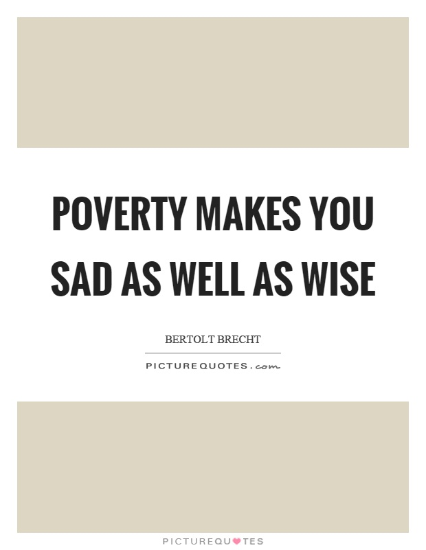Poverty makes you sad as well as wise Picture Quote #1