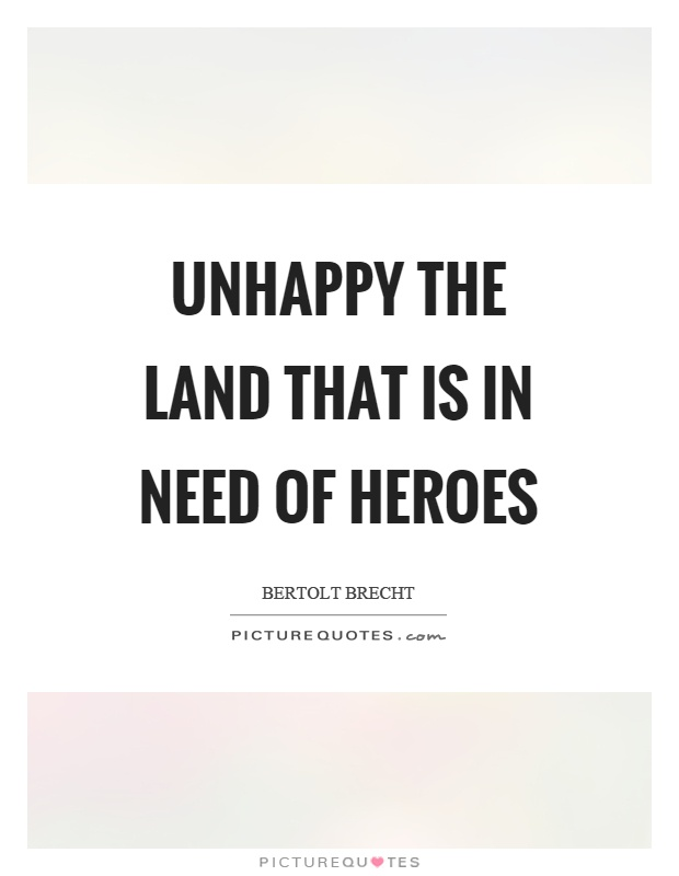 Unhappy the land that is in need of heroes Picture Quote #1
