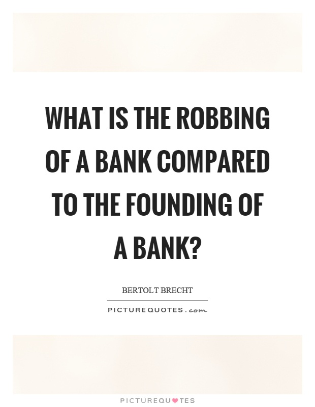 What is the robbing of a bank compared to the founding of a bank? Picture Quote #1