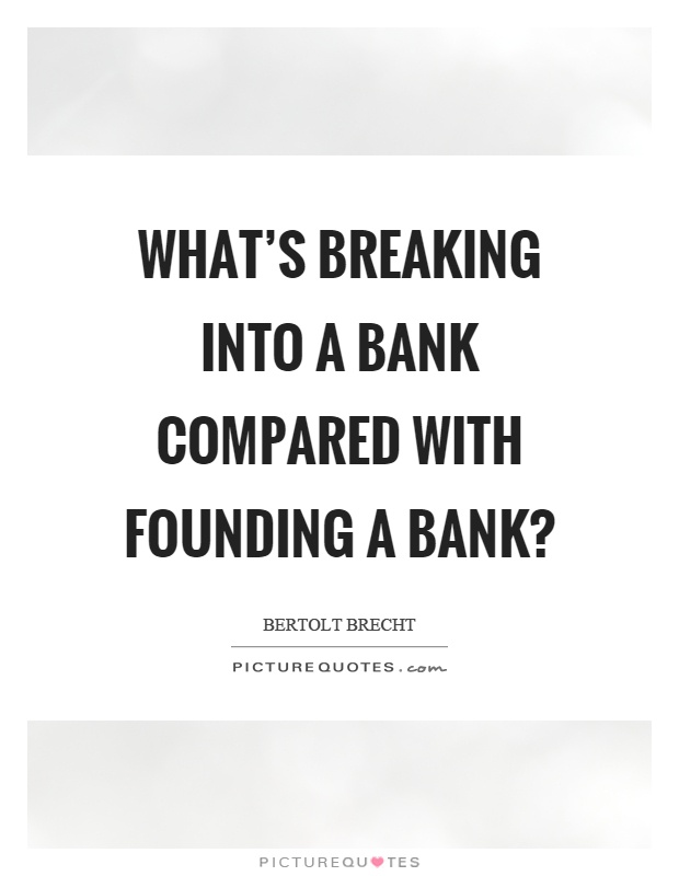 What's breaking into a bank compared with founding a bank? Picture Quote #1