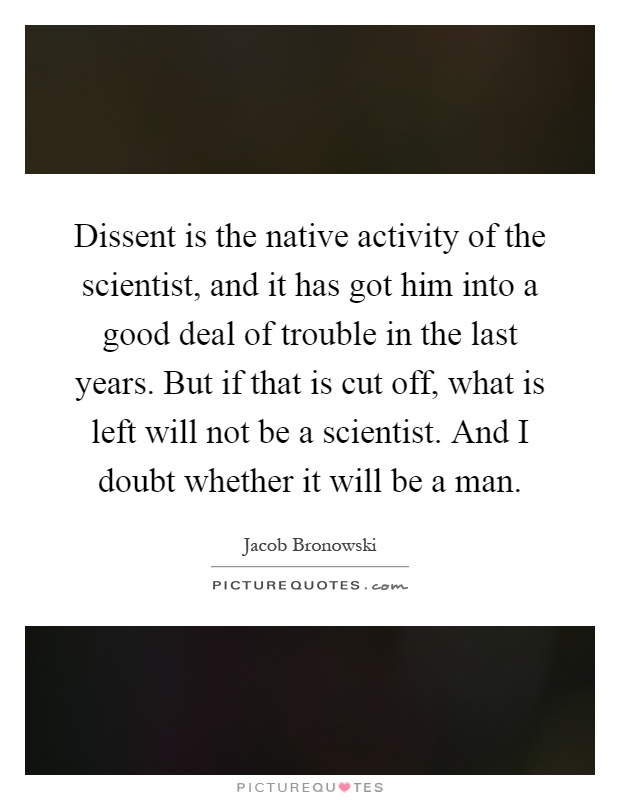 Dissent is the native activity of the scientist, and it has got him into a good deal of trouble in the last years. But if that is cut off, what is left will not be a scientist. And I doubt whether it will be a man Picture Quote #1