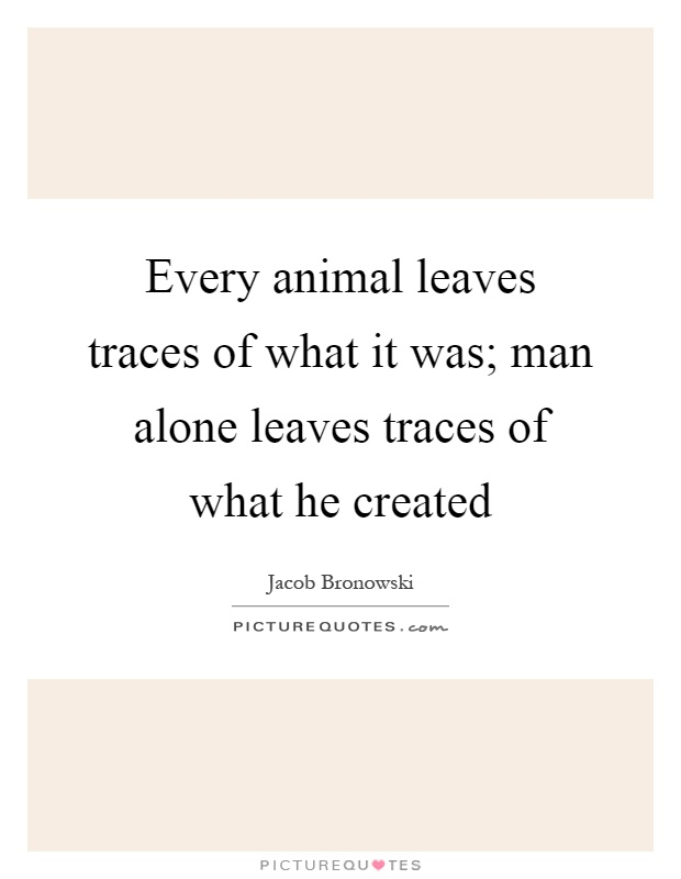 Every animal leaves traces of what it was; man alone leaves traces of what he created Picture Quote #1