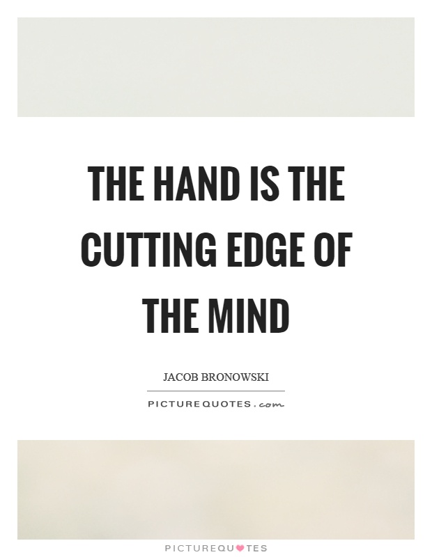The hand is the cutting edge of the mind Picture Quote #1