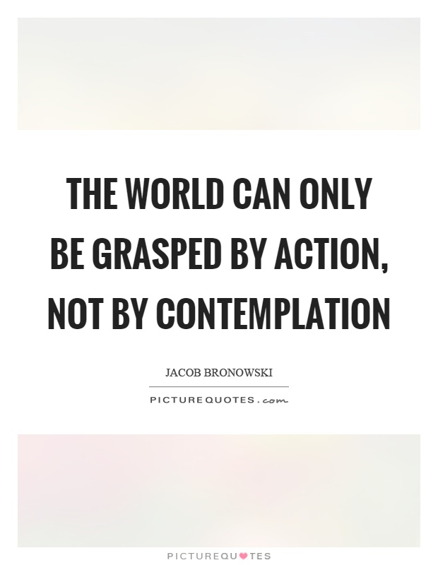 The world can only be grasped by action, not by contemplation Picture Quote #1