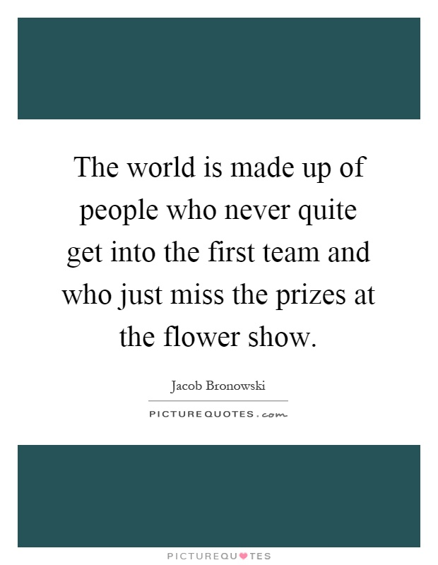 The world is made up of people who never quite get into the first team and who just miss the prizes at the flower show Picture Quote #1