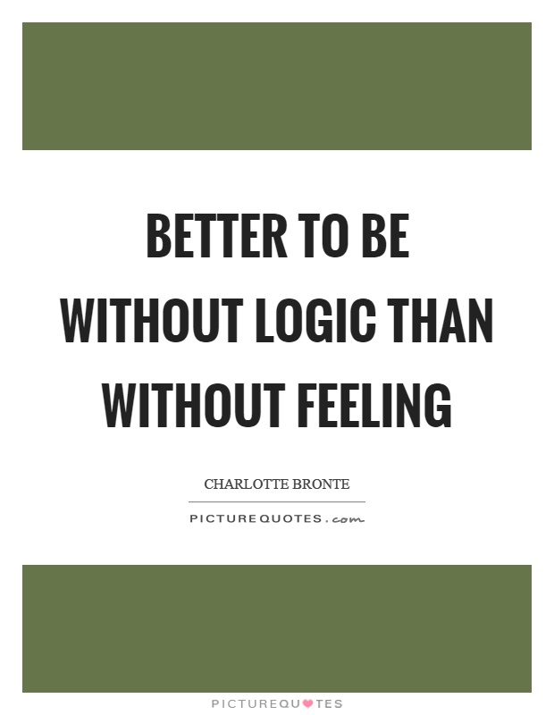 Better to be without logic than without feeling Picture Quote #1