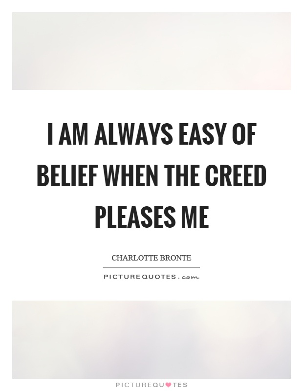 I am always easy of belief when the creed pleases me Picture Quote #1
