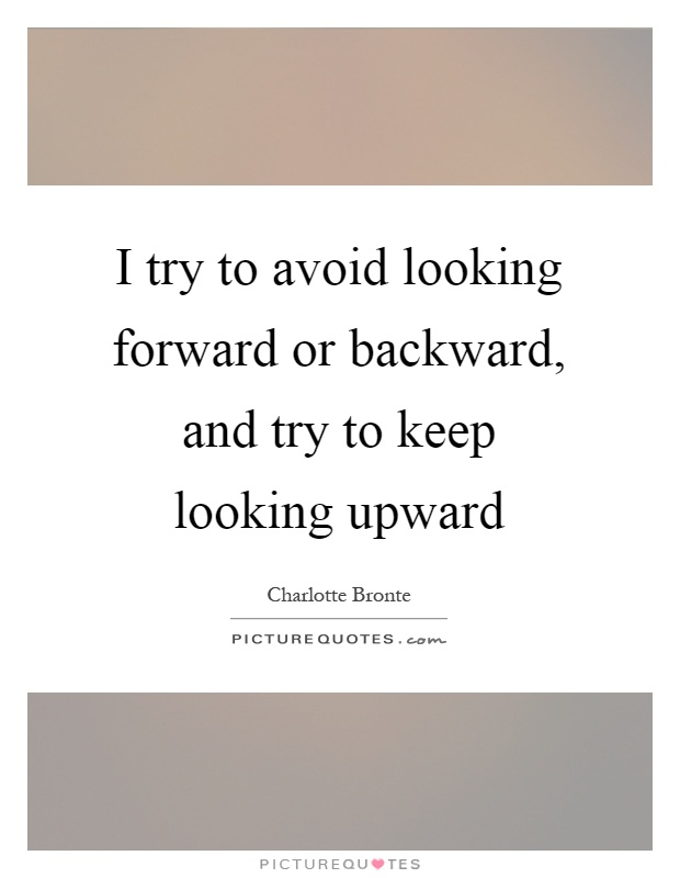I try to avoid looking forward or backward, and try to keep looking upward Picture Quote #1