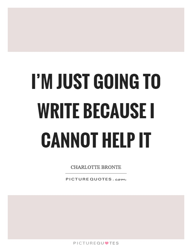 I'm just going to write because I cannot help it Picture Quote #1